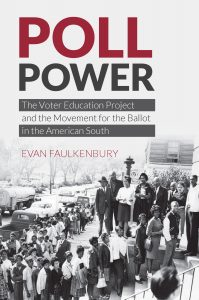 Poll Power: The Voter Education Project and the Movement for the Ballot in the American South Evan Faulkenbury