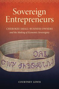 Sovereign Entrepreneurs: Cherokee Small-Business Owners and the Making of Economic Sovereignty (UNC Press, May 2019) by Courtney Lewis book cover