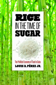 Rice in the Time of Sugar: The Political Economy of Food in Cuba (UNC Press, May 2019) by Louis A. Pèrez Jr., book cover
