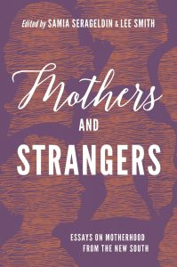 Mothers and Strangers: Essays on Motherhood from the New South (UNC Press, April 2019) edited by Samia Serageldin and Lee Smith book cover