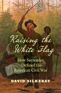 Raising the White Flag: How Surrender Defined the American Civil War (UNC Press, April 2019) by David Silkenat book cover